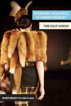 WEARING ROADKILL AS FASHION IN THE UGLY GOSSIP